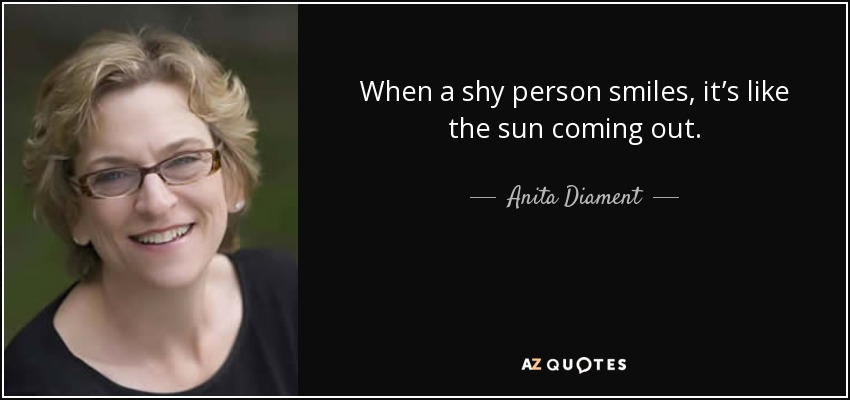 When a shy person smiles, it's like the sun coming out. - Anita Diament