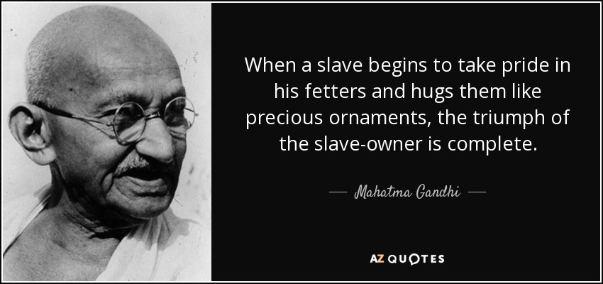 When a slave begins to take pride in his fetters and hugs them like precious ornaments, the triumph of the slave-owner is complete. - Mahatma Gandhi