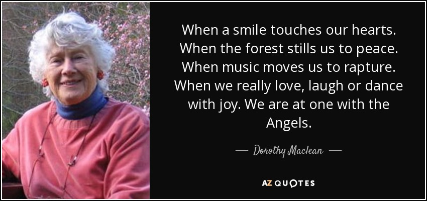 When a smile touches our hearts. When the forest stills us to peace. When music moves us to rapture. When we really love, laugh or dance with joy. We are at one with the Angels. - Dorothy Maclean