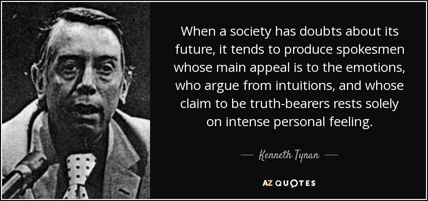 When a society has doubts about its future, it tends to produce spokesmen whose main appeal is to the emotions, who argue from intuitions, and whose claim to be truth-bearers rests solely on intense personal feeling. - Kenneth Tynan