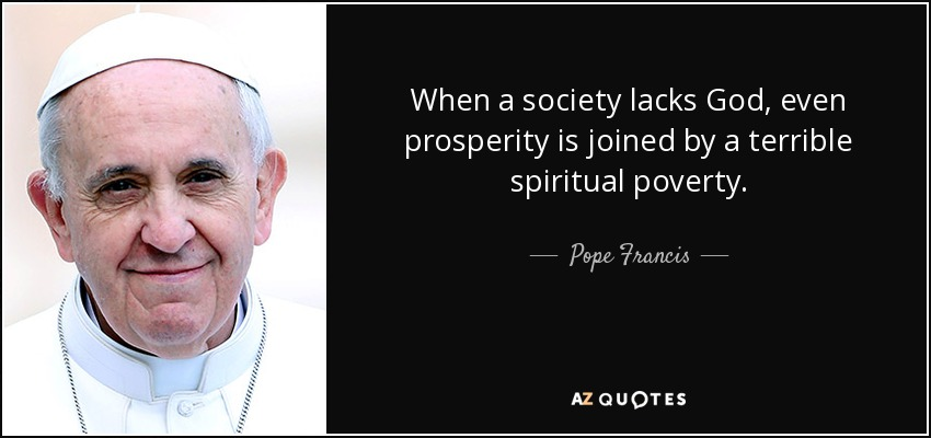 When a society lacks God, even prosperity is joined by a terrible spiritual poverty. - Pope Francis