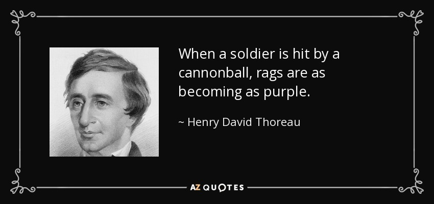 When a soldier is hit by a cannonball, rags are as becoming as purple. - Henry David Thoreau