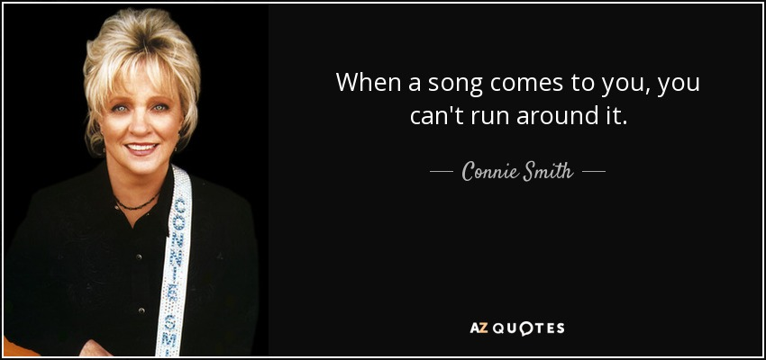 When a song comes to you, you can't run around it. - Connie Smith