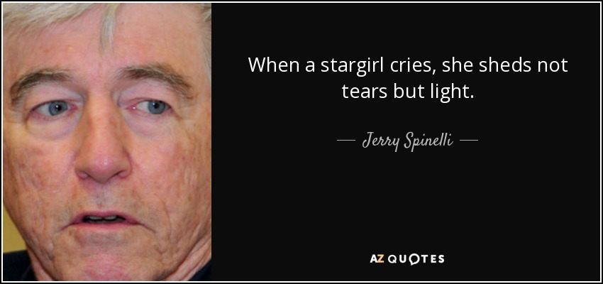 When a stargirl cries, she sheds not tears but light. - Jerry Spinelli