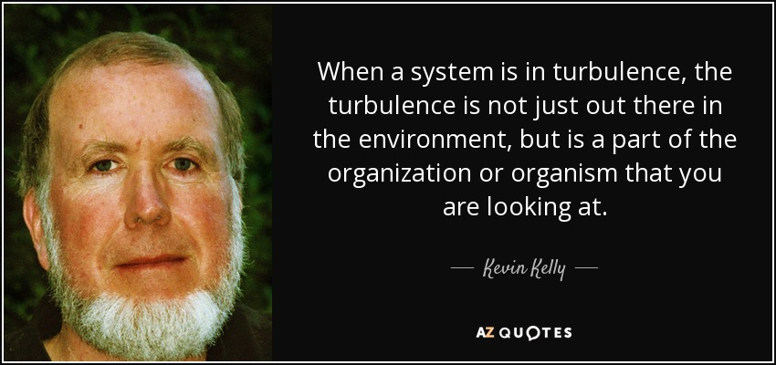 When a system is in turbulence, the turbulence is not just out there in the environment, but is a part of the organization or organism that you are looking at. - Kevin Kelly