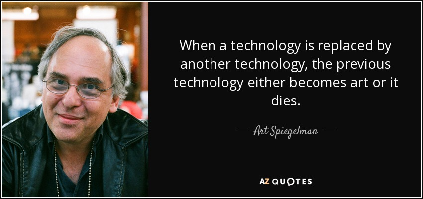 When a technology is replaced by another technology, the previous technology either becomes art or it dies. - Art Spiegelman