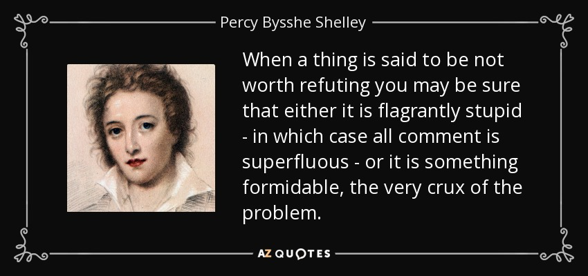 When a thing is said to be not worth refuting you may be sure that either it is flagrantly stupid - in which case all comment is superfluous - or it is something formidable, the very crux of the problem. - Percy Bysshe Shelley