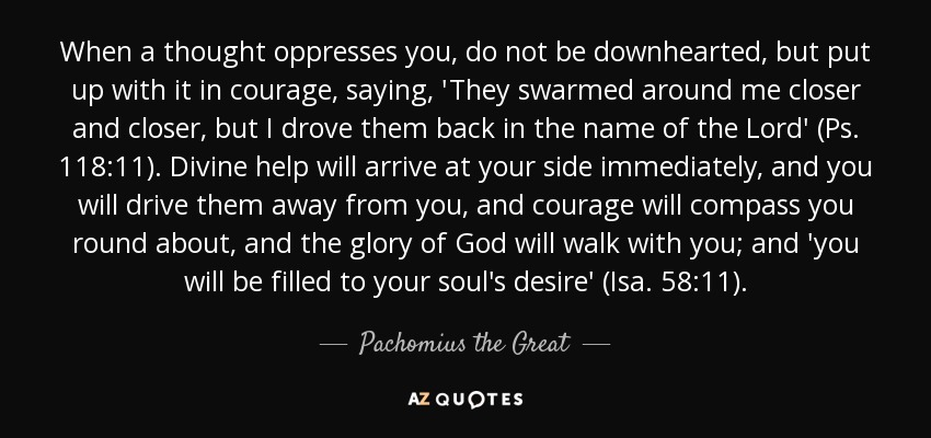 When a thought oppresses you, do not be downhearted, but put up with it in courage, saying, 'They swarmed around me closer and closer, but I drove them back in the name of the Lord' (Ps. 118:11). Divine help will arrive at your side immediately, and you will drive them away from you, and courage will compass you round about, and the glory of God will walk with you; and 'you will be filled to your soul's desire' (Isa. 58:11). - Pachomius the Great