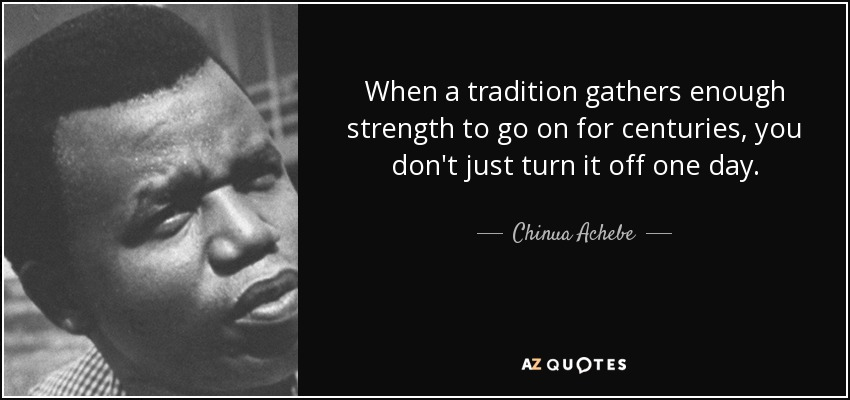 When a tradition gathers enough strength to go on for centuries, you don't just turn it off one day. - Chinua Achebe