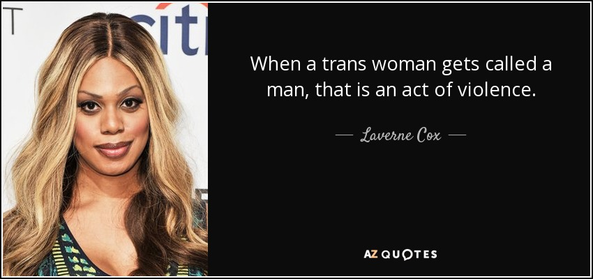 When a trans woman gets called a man, that is an act of violence. - Laverne Cox