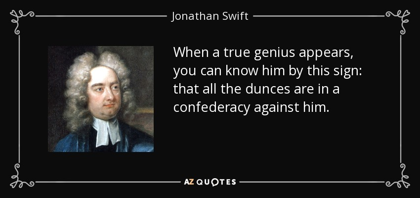 When a true genius appears, you can know him by this sign: that all the dunces are in a confederacy against him. - Jonathan Swift
