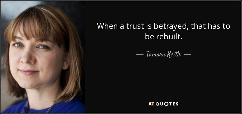 When a trust is betrayed, that has to be rebuilt. - Tamara Keith