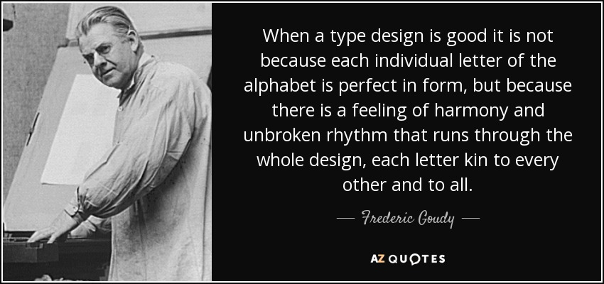When a type design is good it is not because each individual letter of the alphabet is perfect in form, but because there is a feeling of harmony and unbroken rhythm that runs through the whole design, each letter kin to every other and to all. - Frederic Goudy