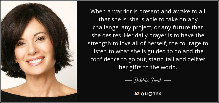 When a warrior is present and awake to all that she is, she is able to take on any challenge, any project, or any future that she desires. Her daily prayer is to have the strength to love all of herself, the courage to listen to what she is guided to do and the confidence to go out, stand tall and deliver her gifts to the world. - Debbie Ford