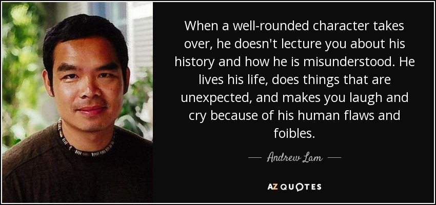 When a well-rounded character takes over, he doesn't lecture you about his history and how he is misunderstood. He lives his life, does things that are unexpected, and makes you laugh and cry because of his human flaws and foibles. - Andrew Lam