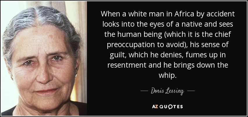 When a white man in Africa by accident looks into the eyes of a native and sees the human being (which it is the chief preoccupation to avoid), his sense of guilt, which he denies, fumes up in resentment and he brings down the whip. - Doris Lessing