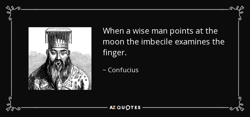 When a wise man points at the moon the imbecile examines the finger. - Confucius