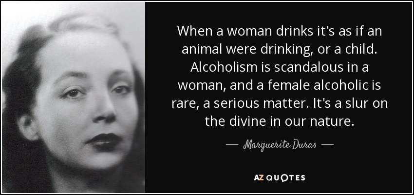 When a woman drinks it's as if an animal were drinking, or a child. Alcoholism is scandalous in a woman, and a female alcoholic is rare, a serious matter. It's a slur on the divine in our nature. - Marguerite Duras