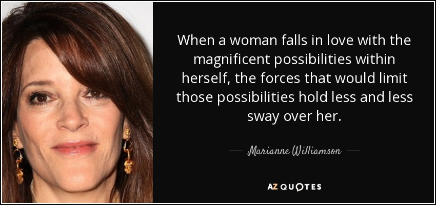 When a woman falls in love with the magnificent possibilities within herself, the forces that would limit those possibilities hold less and less sway over her. - Marianne Williamson