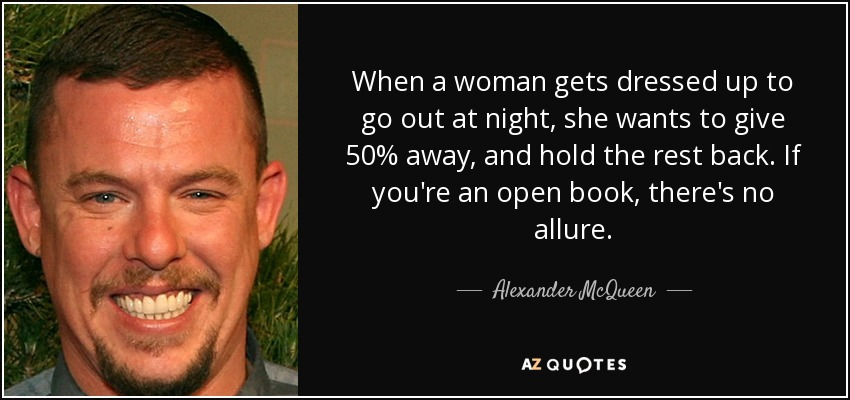 When a woman gets dressed up to go out at night, she wants to give 50% away, and hold the rest back. If you're an open book, there's no allure. - Alexander McQueen