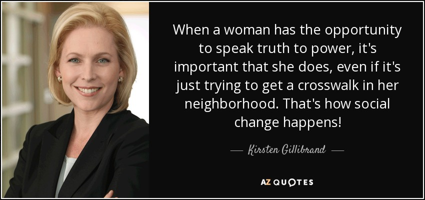 When a woman has the opportunity to speak truth to power, it's important that she does, even if it's just trying to get a crosswalk in her neighborhood. That's how social change happens! - Kirsten Gillibrand