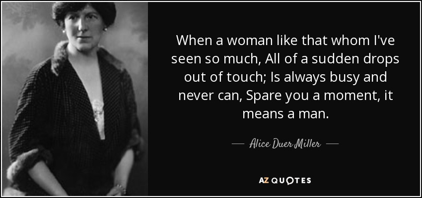 When a woman like that whom I've seen so much, All of a sudden drops out of touch; Is always busy and never can, Spare you a moment, it means a man. - Alice Duer Miller