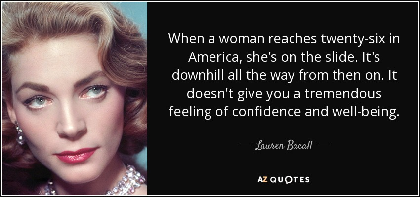When a woman reaches twenty-six in America, she's on the slide. It's downhill all the way from then on. It doesn't give you a tremendous feeling of confidence and well-being. - Lauren Bacall