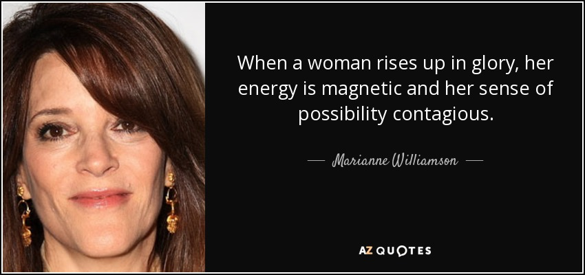 When a woman rises up in glory, her energy is magnetic and her sense of possibility contagious. - Marianne Williamson