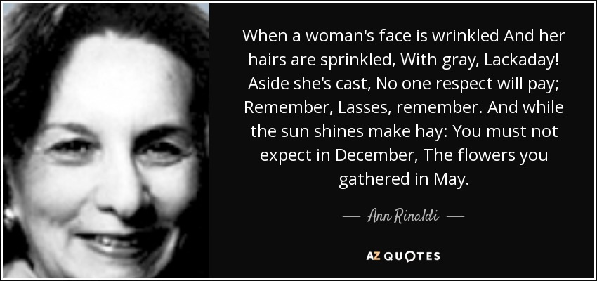 When a woman's face is wrinkled And her hairs are sprinkled, With gray, Lackaday! Aside she's cast, No one respect will pay; Remember, Lasses, remember. And while the sun shines make hay: You must not expect in December, The flowers you gathered in May. - Ann Rinaldi