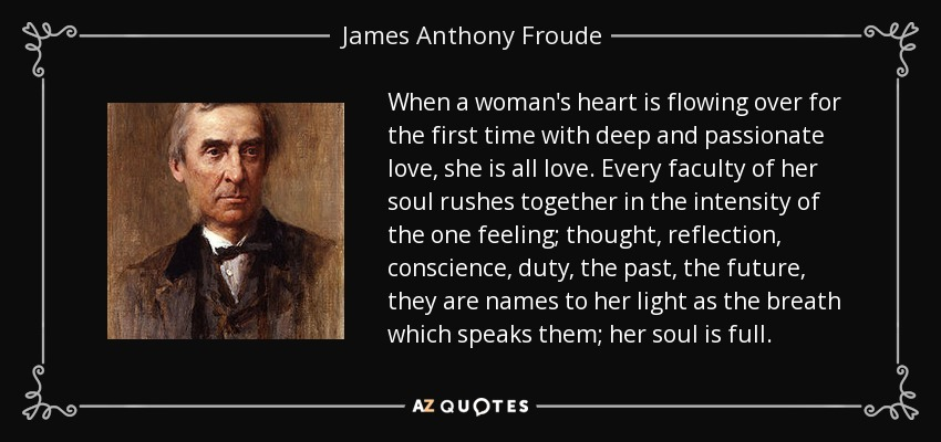 When a woman's heart is flowing over for the first time with deep and passionate love, she is all love. Every faculty of her soul rushes together in the intensity of the one feeling; thought, reflection, conscience, duty, the past, the future, they are names to her light as the breath which speaks them; her soul is full. - James Anthony Froude