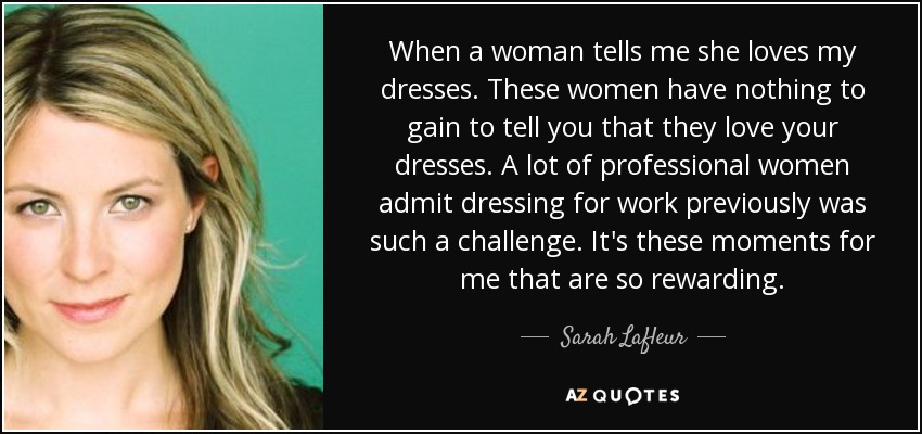 When a woman tells me she loves my dresses. These women have nothing to gain to tell you that they love your dresses. A lot of professional women admit dressing for work previously was such a challenge. It's these moments for me that are so rewarding. - Sarah Lafleur