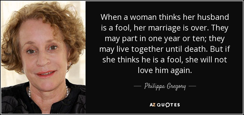 When a woman thinks her husband is a fool, her marriage is over. They may part in one year or ten; they may live together until death. But if she thinks he is a fool, she will not love him again. - Philippa Gregory
