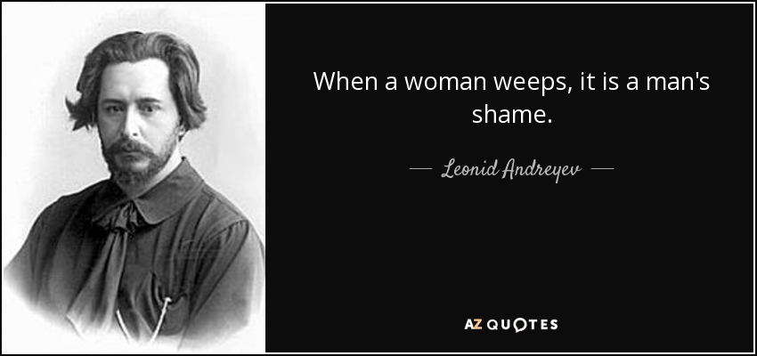 When a woman weeps, it is a man's shame. - Leonid Andreyev