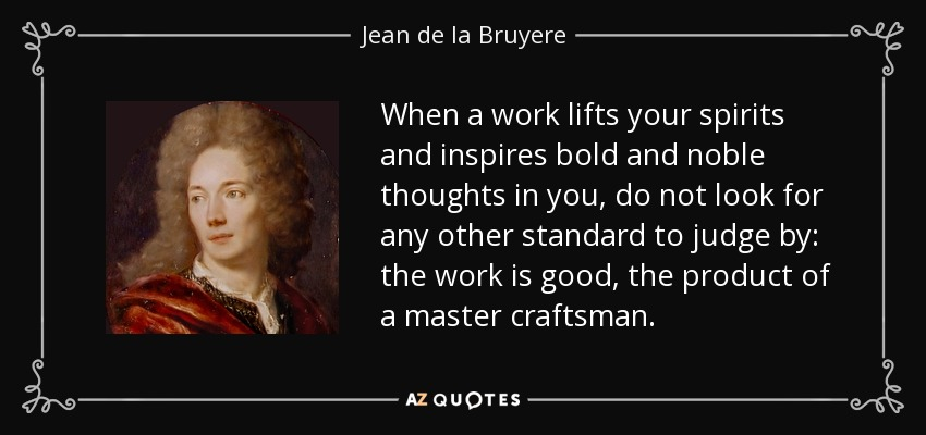 When a work lifts your spirits and inspires bold and noble thoughts in you, do not look for any other standard to judge by: the work is good, the product of a master craftsman. - Jean de la Bruyere