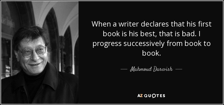 When a writer declares that his first book is his best, that is bad. I progress successively from book to book. - Mahmoud Darwish