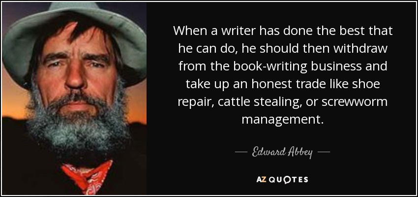 When a writer has done the best that he can do, he should then withdraw from the book-writing business and take up an honest trade like shoe repair, cattle stealing, or screwworm management. - Edward Abbey