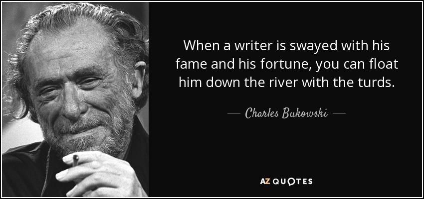 When a writer is swayed with his fame and his fortune, you can float him down the river with the turds. - Charles Bukowski