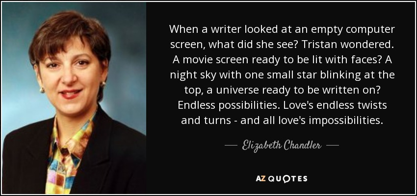 When a writer looked at an empty computer screen, what did she see? Tristan wondered. A movie screen ready to be lit with faces? A night sky with one small star blinking at the top, a universe ready to be written on? Endless possibilities. Love's endless twists and turns - and all love's impossibilities. - Elizabeth Chandler
