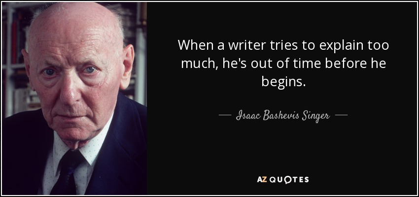 When a writer tries to explain too much, he's out of time before he begins. - Isaac Bashevis Singer