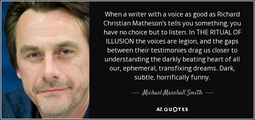 When a writer with a voice as good as Richard Christian Matheson's tells you something, you have no choice but to listen. In THE RITUAL OF ILLUSION the voices are legion, and the gaps between their testimonies drag us closer to understanding the darkly beating heart of all our, ephemeral, transfixing dreams. Dark, subtle, horrifically funny. - Michael Marshall Smith