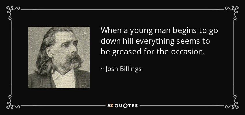 When a young man begins to go down hill everything seems to be greased for the occasion. - Josh Billings