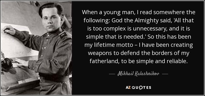 When a young man, I read somewhere the following: God the Almighty said, 'All that is too complex is unnecessary, and it is simple that is needed.' So this has been my lifetime motto – I have been creating weapons to defend the borders of my fatherland, to be simple and reliable. - Mikhail Kalashnikov