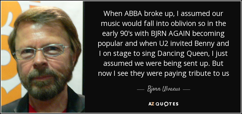 When ABBA broke up, I assumed our music would fall into oblivion so in the early 90's with BJRN AGAIN becoming popular and when U2 invited Benny and I on stage to sing Dancing Queen, I just assumed we were being sent up. But now I see they were paying tribute to us - Bjorn Ulvaeus