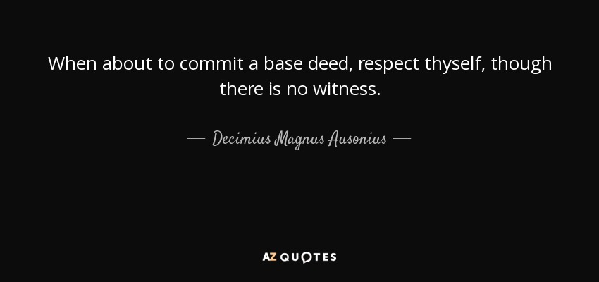 When about to commit a base deed, respect thyself, though there is no witness. - Decimius Magnus Ausonius