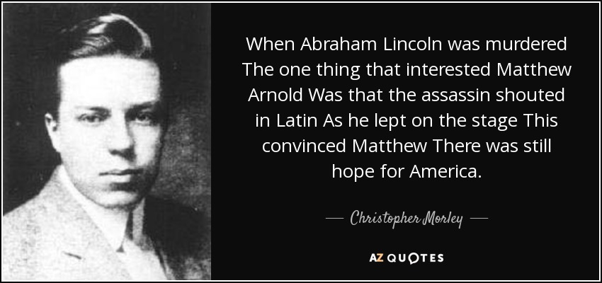 When Abraham Lincoln was murdered The one thing that interested Matthew Arnold Was that the assassin shouted in Latin As he lept on the stage This convinced Matthew There was still hope for America. - Christopher Morley