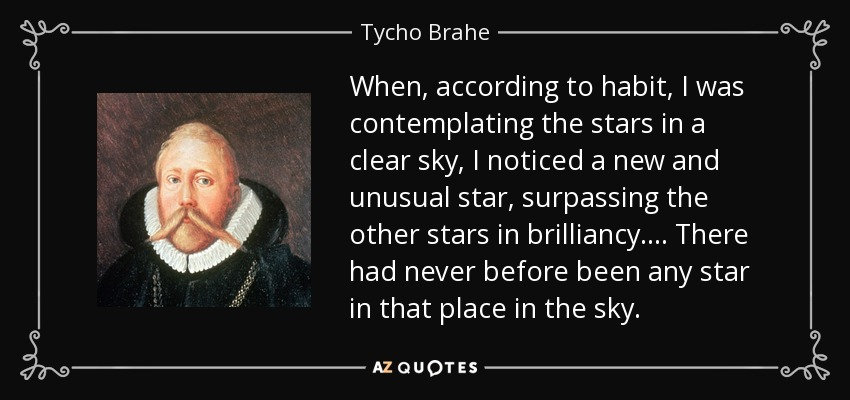 When, according to habit, I was contemplating the stars in a clear sky, I noticed a new and unusual star, surpassing the other stars in brilliancy . . . . There had never before been any star in that place in the sky. - Tycho Brahe