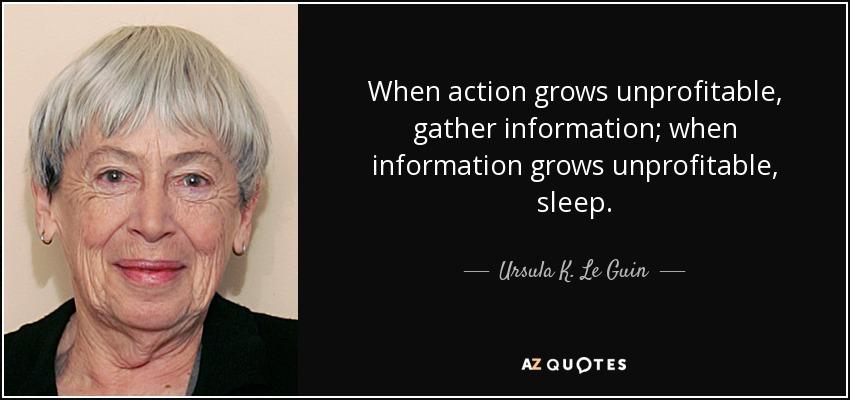 When action grows unprofitable, gather information; when information grows unprofitable, sleep. - Ursula K. Le Guin
