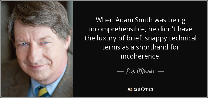 When Adam Smith was being incomprehensible, he didn't have the luxury of brief, snappy technical terms as a shorthand for incoherence. - P. J. O'Rourke