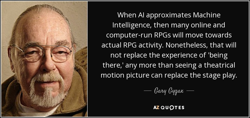 When AI approximates Machine Intelligence, then many online and computer-run RPGs will move towards actual RPG activity. Nonetheless, that will not replace the experience of 'being there,' any more than seeing a theatrical motion picture can replace the stage play. - Gary Gygax