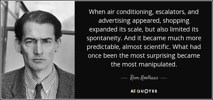 When air conditioning, escalators, and advertising appeared, shopping expanded its scale, but also limited its spontaneity. And it became much more predictable, almost scientific. What had once been the most surprising became the most manipulated. - Rem Koolhaas